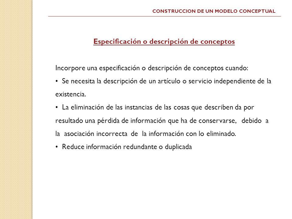 CONSTRUCCION DE UN MODELO CONCEPTUAL Especificación o descripción de conceptos Incorpore una especificación o descripción de conceptos cuando: Se nece