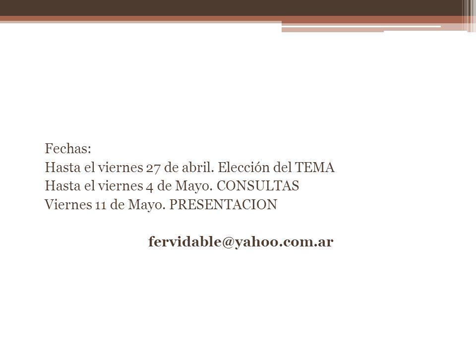 Fechas: Hasta el viernes 27 de abril. Elección del TEMA Hasta el viernes 4 de Mayo. CONSULTAS Viernes 11 de Mayo. PRESENTACION fervidable@yahoo.com.ar