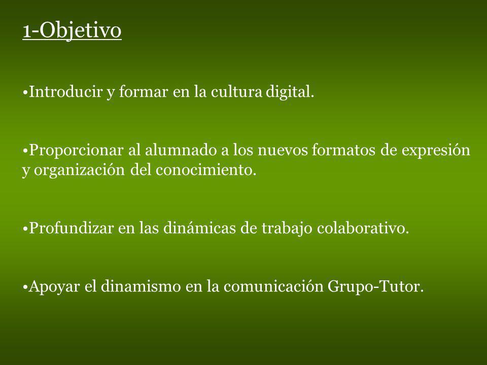 1-Objetivo Introducir y formar en la cultura digital. Proporcionar al alumnado a los nuevos formatos de expresión y organización del conocimiento. Pro