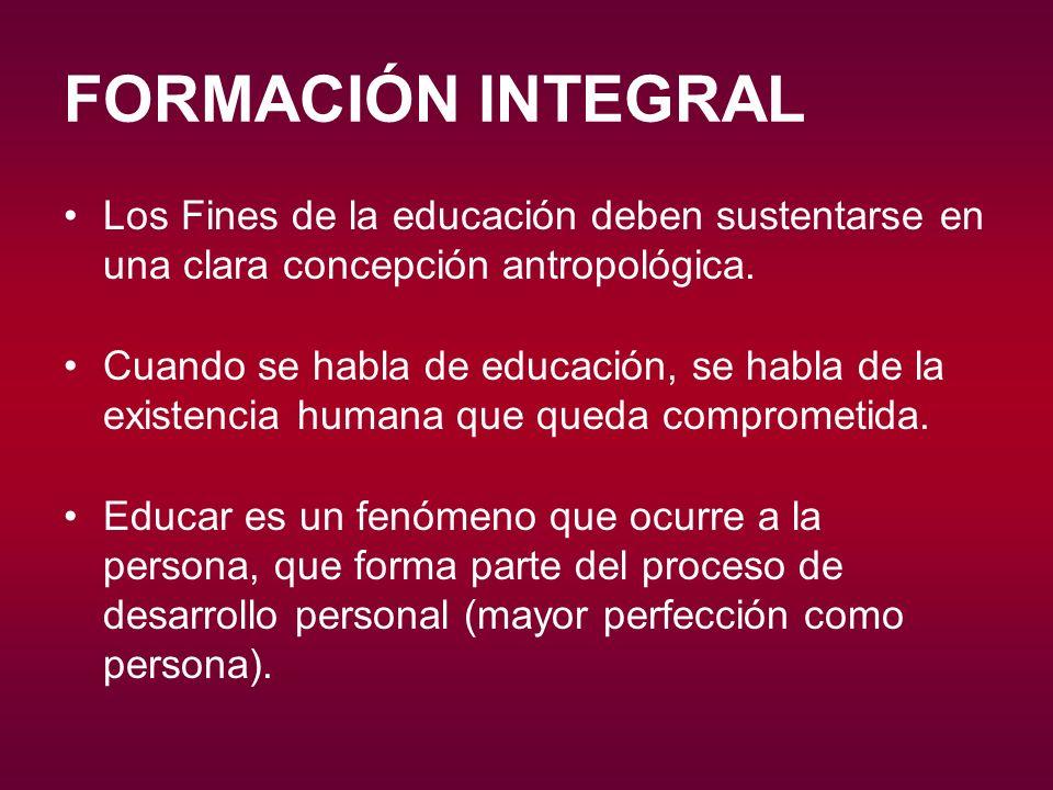 FORMACIÓN INTEGRAL Los Fines de la educación deben sustentarse en una clara concepción antropológica. Cuando se habla de educación, se habla de la exi