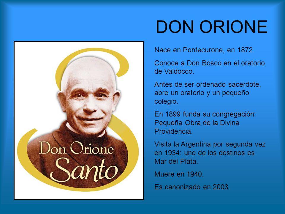 DON ORIONE Nace en Pontecurone, en 1872. Conoce a Don Bosco en el oratorio de Valdocco. Antes de ser ordenado sacerdote, abre un oratorio y un pequeño