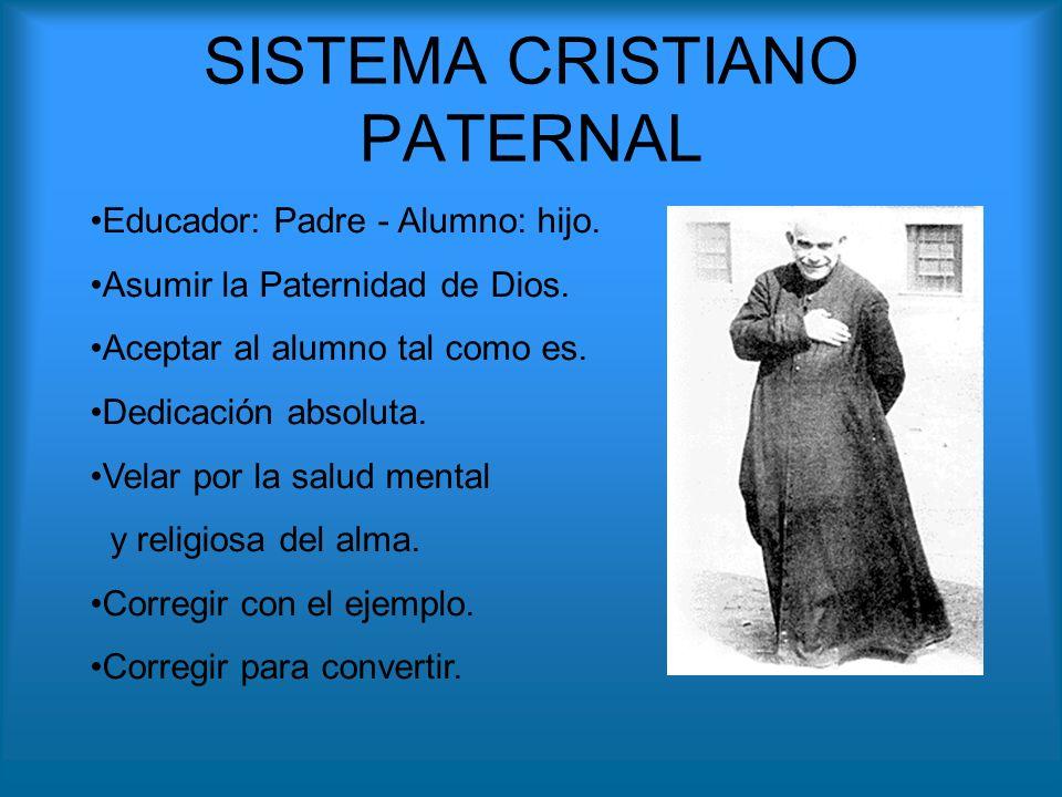 SISTEMA CRISTIANO PATERNAL Educador: Padre - Alumno: hijo. Asumir la Paternidad de Dios. Aceptar al alumno tal como es. Dedicación absoluta. Velar por