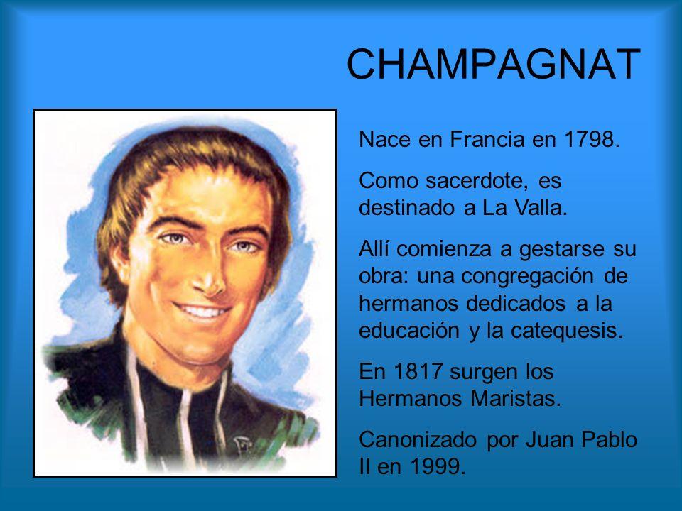 CHAMPAGNAT Nace en Francia en 1798. Como sacerdote, es destinado a La Valla. Allí comienza a gestarse su obra: una congregación de hermanos dedicados