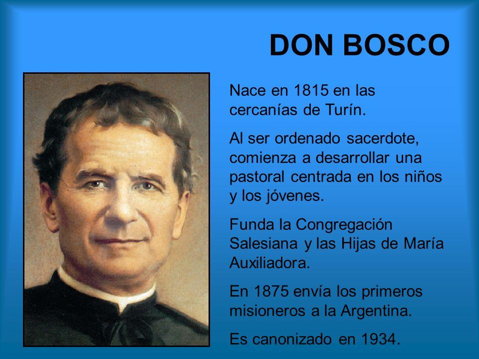 DON BOSCO Nace en 1815 en las cercanías de Turín. Al ser ordenado sacerdote, comienza a desarrollar una pastoral centrada en los niños y los jóvenes.
