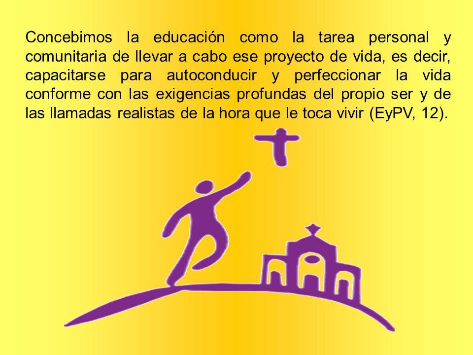 Concebimos la educación como la tarea personal y comunitaria de llevar a cabo ese proyecto de vida, es decir, capacitarse para autoconducir y perfecci