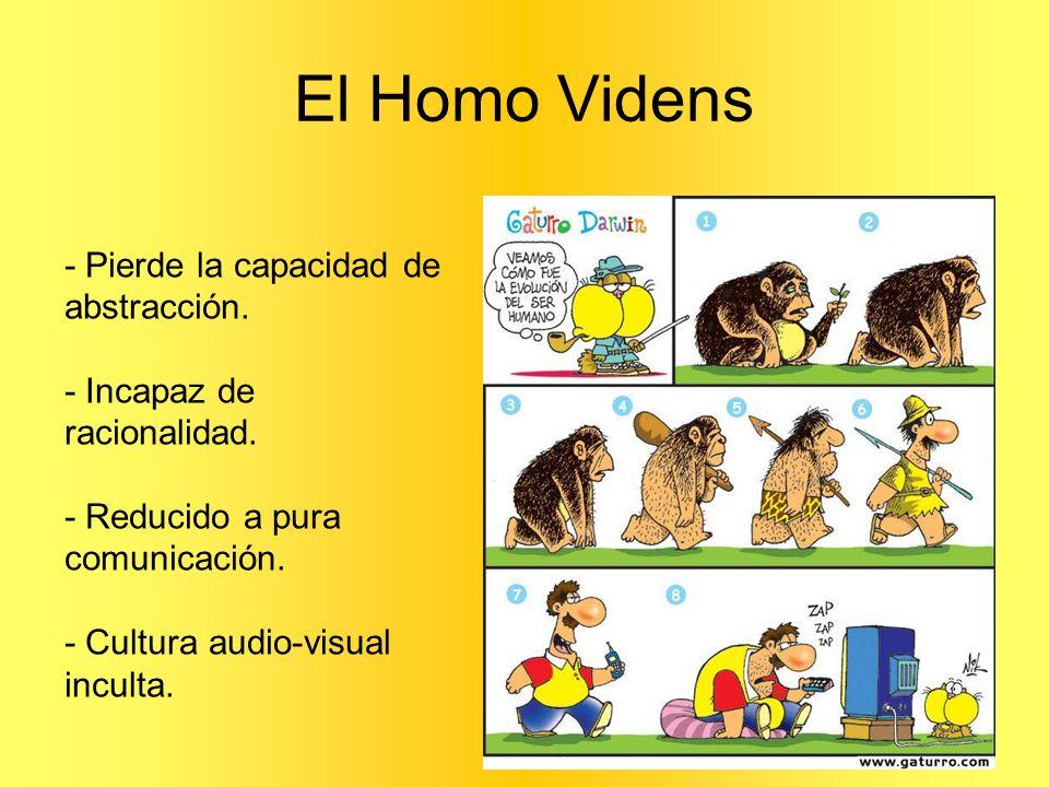 El Homo Videns - Pierde la capacidad de abstracción. - Incapaz de racionalidad. - Reducido a pura comunicación. - Cultura audio-visual inculta.