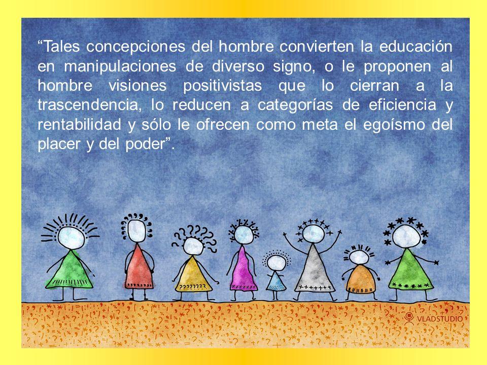 Tales concepciones del hombre convierten la educación en manipulaciones de diverso signo, o le proponen al hombre visiones positivistas que lo cierran