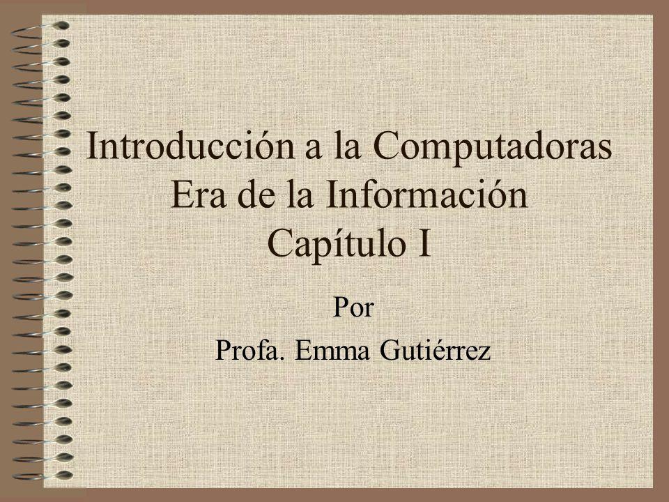 Introducción a la Computadoras Era de la Información Capítulo I Por Profa. Emma Gutiérrez