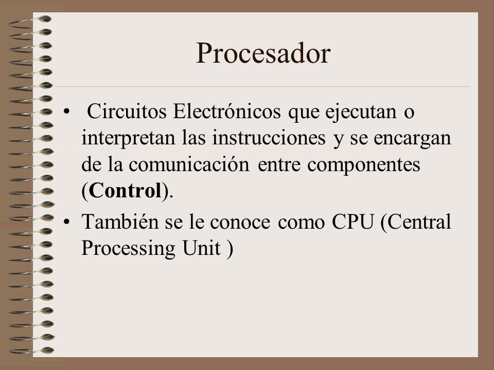 Procesador Circuitos Electrónicos que ejecutan o interpretan las instrucciones y se encargan de la comunicación entre componentes (Control). También s
