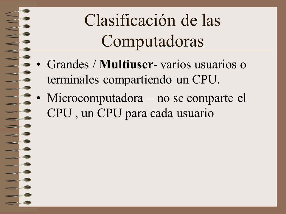 Clasificación de las Computadoras Grandes / Multiuser- varios usuarios o terminales compartiendo un CPU. Microcomputadora – no se comparte el CPU, un