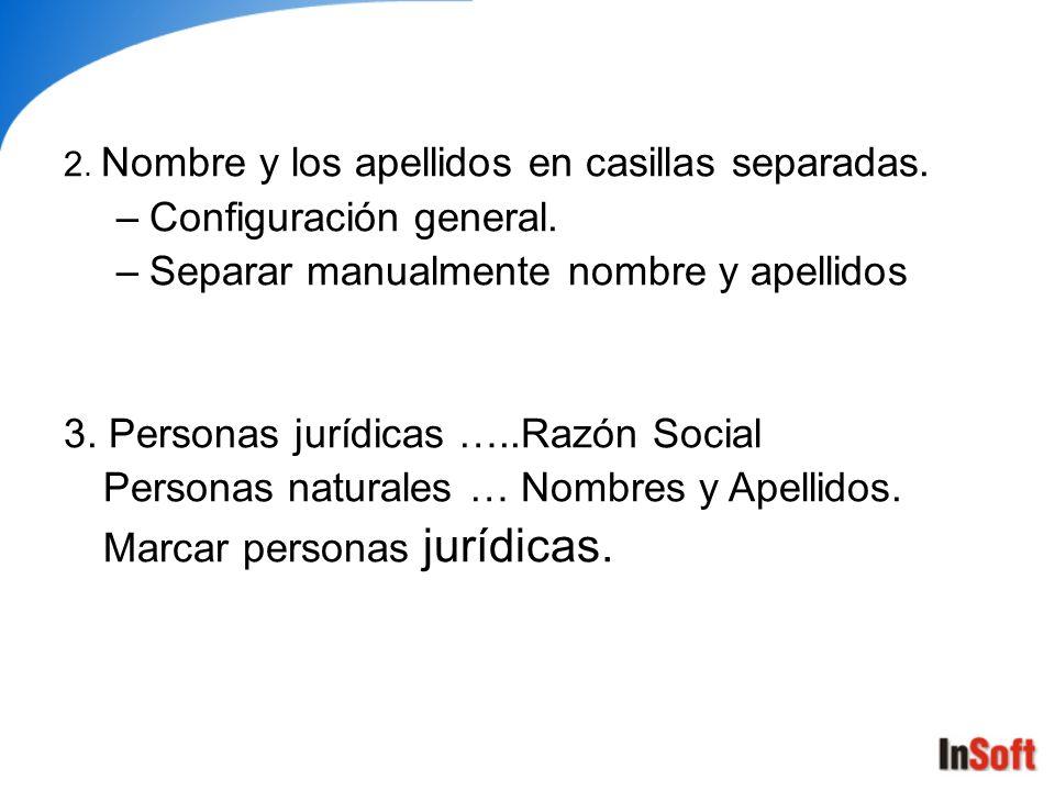 2. Nombre y los apellidos en casillas separadas. –Configuración general. –Separar manualmente nombre y apellidos 3. Personas jurídicas …..Razón Social