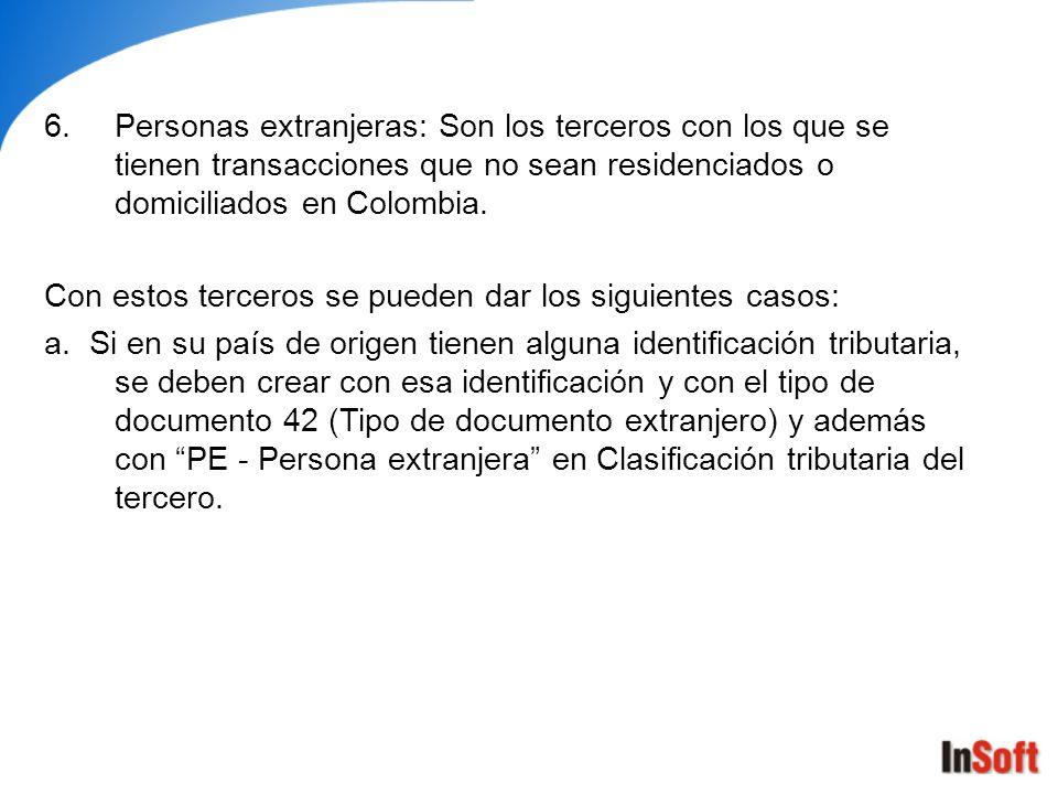 6.Personas extranjeras: Son los terceros con los que se tienen transacciones que no sean residenciados o domiciliados en Colombia. Con estos terceros