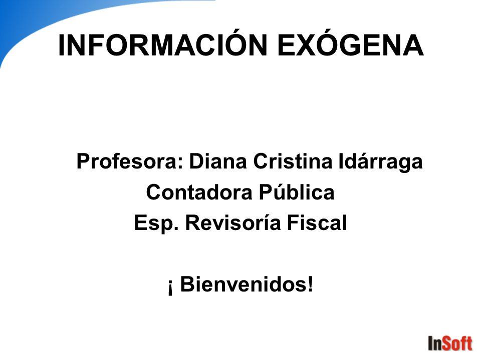 INFORMACIÓN EXÓGENA Profesora: Diana Cristina Idárraga Contadora Pública Esp. Revisoría Fiscal ¡ Bienvenidos!