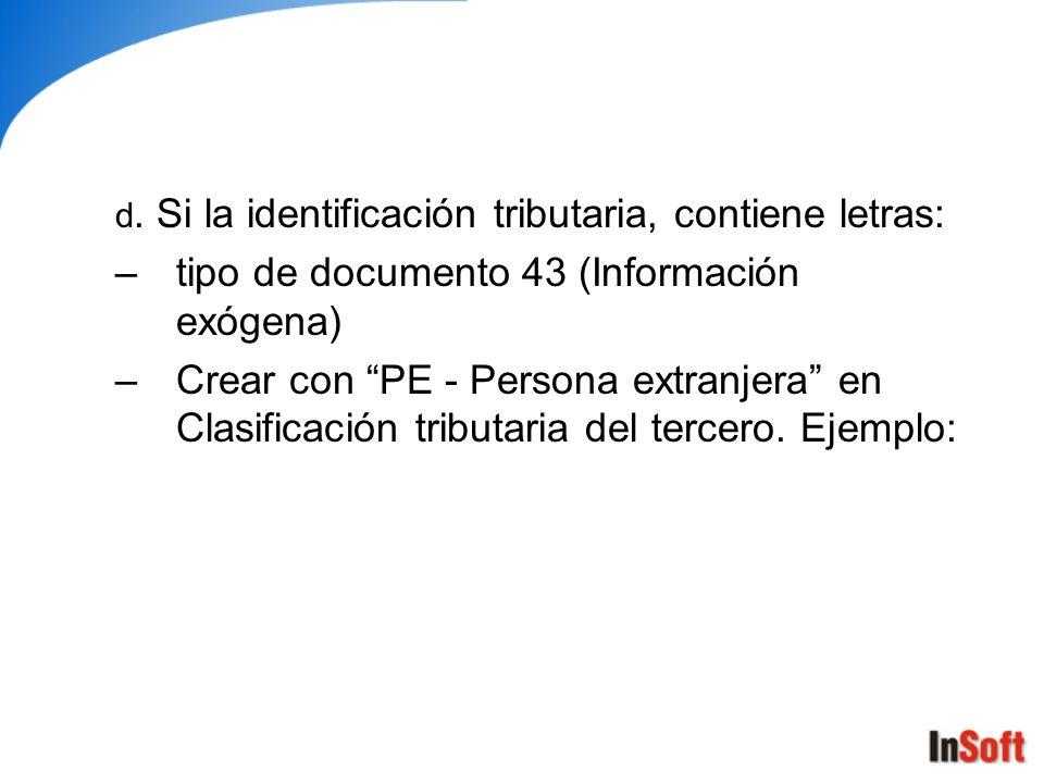 d. Si la identificación tributaria, contiene letras: –tipo de documento 43 (Información exógena) –Crear con PE - Persona extranjera en Clasificación t