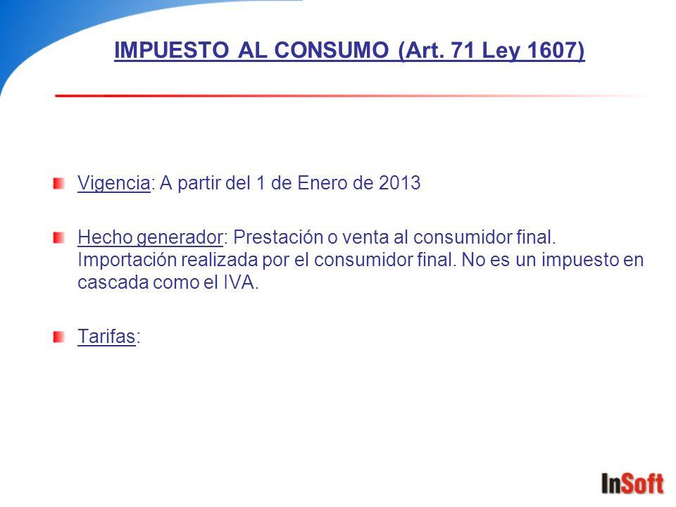 IMPUESTO AL CONSUMO (Art. 71 Ley 1607) Vigencia: A partir del 1 de Enero de 2013 Hecho generador: Prestación o venta al consumidor final. Importación