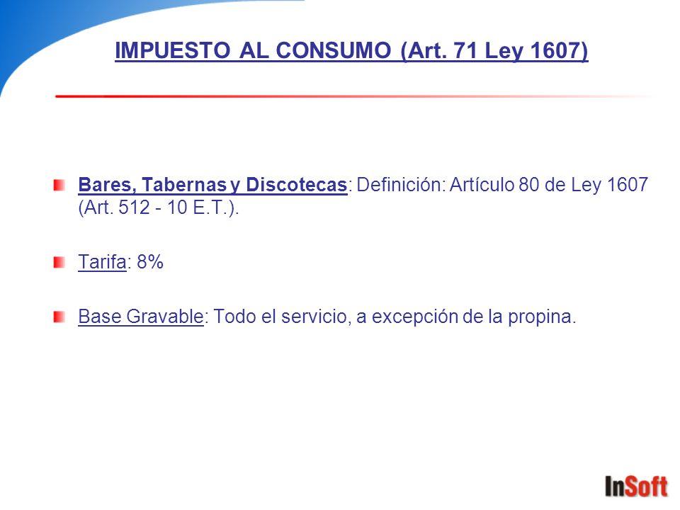 IMPUESTO AL CONSUMO (Art. 71 Ley 1607) Bares, Tabernas y Discotecas: Definición: Artículo 80 de Ley 1607 (Art. 512 - 10 E.T.). Tarifa: 8% Base Gravabl