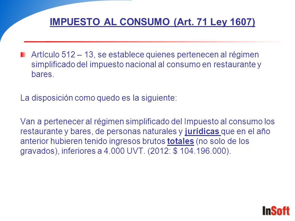 IMPUESTO AL CONSUMO (Art. 71 Ley 1607) Artículo 512 – 13, se establece quienes pertenecen al régimen simplificado del impuesto nacional al consumo en