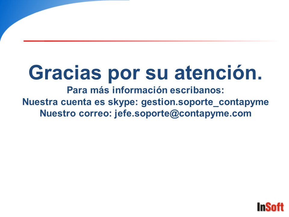 Gracias por su atención. Para más información escribanos: Nuestra cuenta es skype: gestion.soporte_contapyme Nuestro correo: jefe.soporte@contapyme.co
