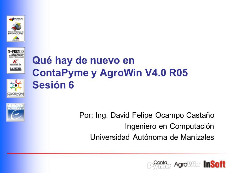 Qué hay de nuevo en ContaPyme y AgroWin V4.0 R05 Sesión 6 Por: Ing. David Felipe Ocampo Castaño Ingeniero en Computación Universidad Autónoma de Maniz