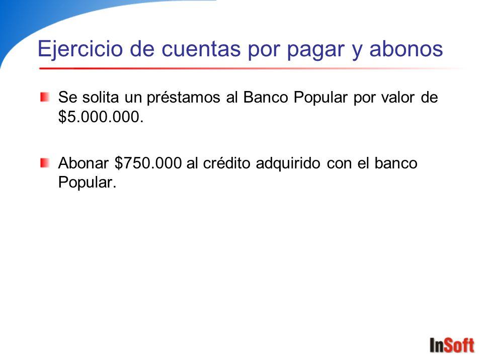 Ejercicio de cuentas por pagar y abonos Se solita un préstamos al Banco Popular por valor de $5.000.000. Abonar $750.000 al crédito adquirido con el b