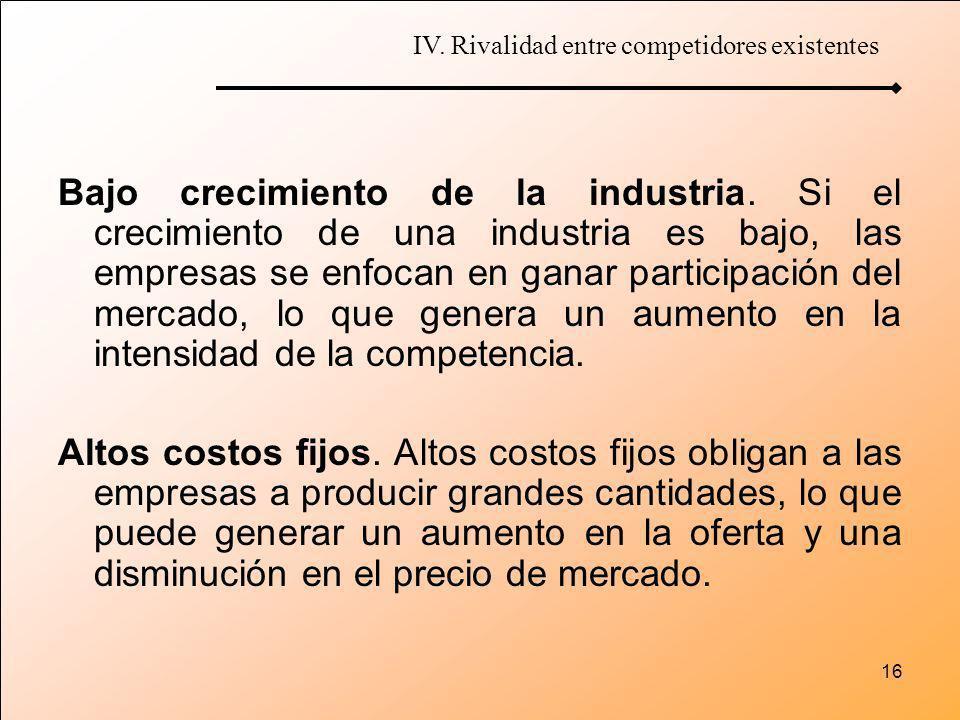 16 Bajo crecimiento de la industria. Si el crecimiento de una industria es bajo, las empresas se enfocan en ganar participación del mercado, lo que ge