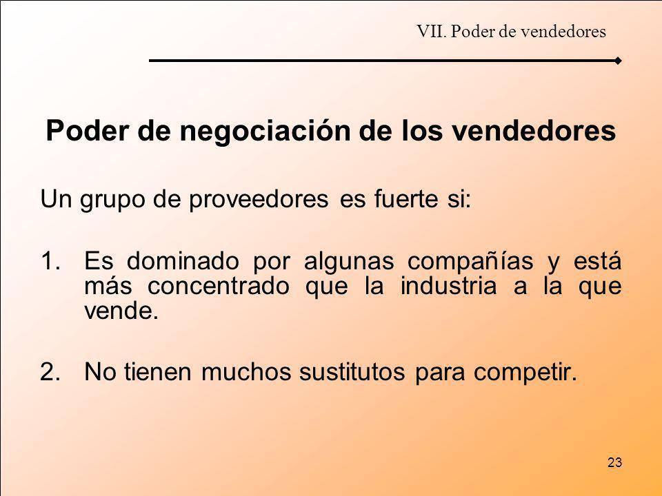 23 Poder de negociación de los vendedores Un grupo de proveedores es fuerte si: 1.Es dominado por algunas compañías y está más concentrado que la indu