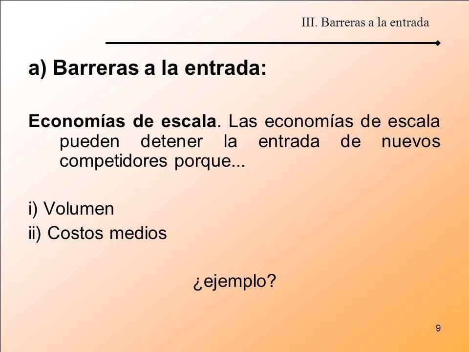 9 a) Barreras a la entrada: Economías de escala. Las economías de escala pueden detener la entrada de nuevos competidores porque... i) Volumen ii) Cos