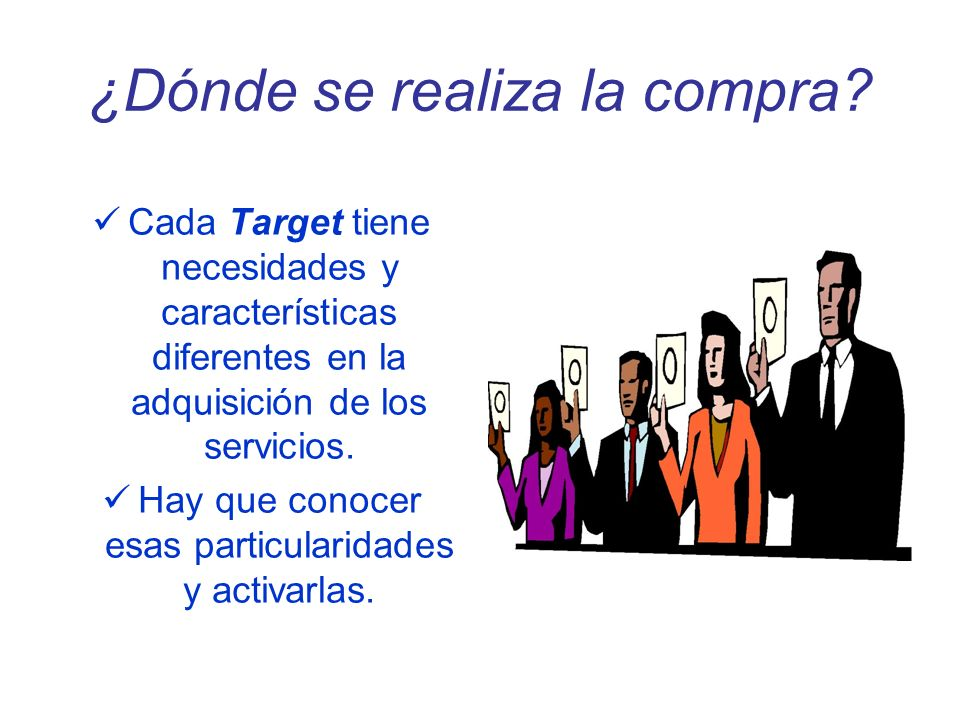 ¿Dónde se realiza la compra? Cada Target tiene necesidades y características diferentes en la adquisición de los servicios. Hay que conocer esas parti