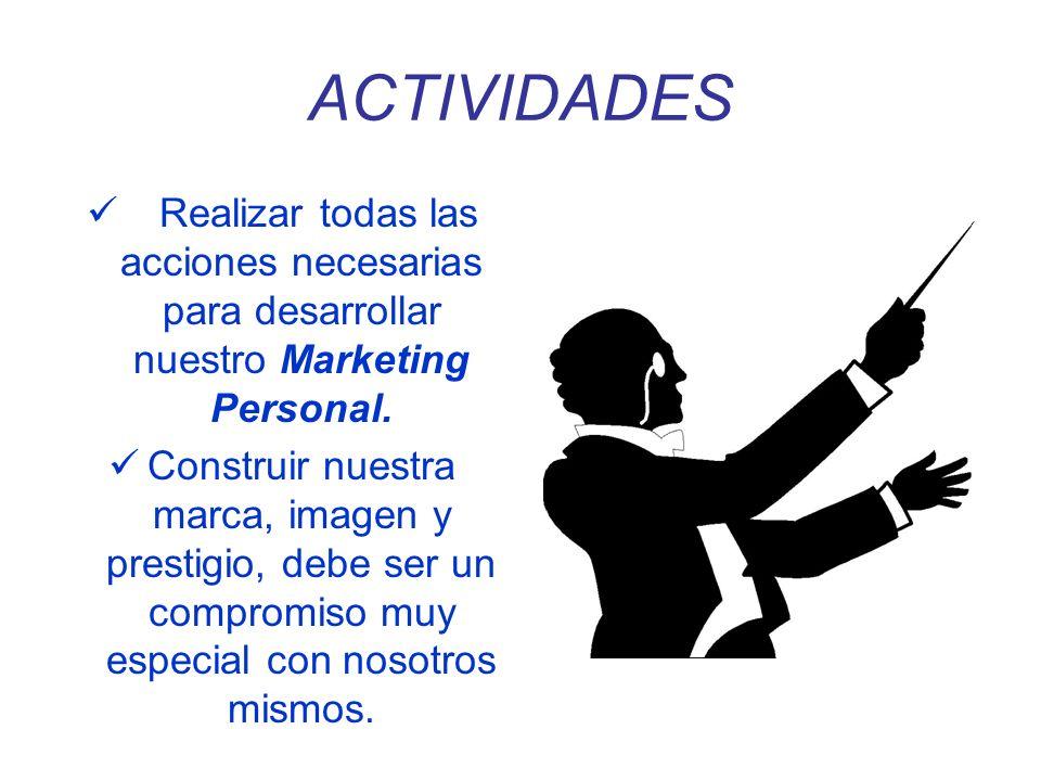 ACTIVIDADES Realizar todas las acciones necesarias para desarrollar nuestro Marketing Personal. Construir nuestra marca, imagen y prestigio, debe ser