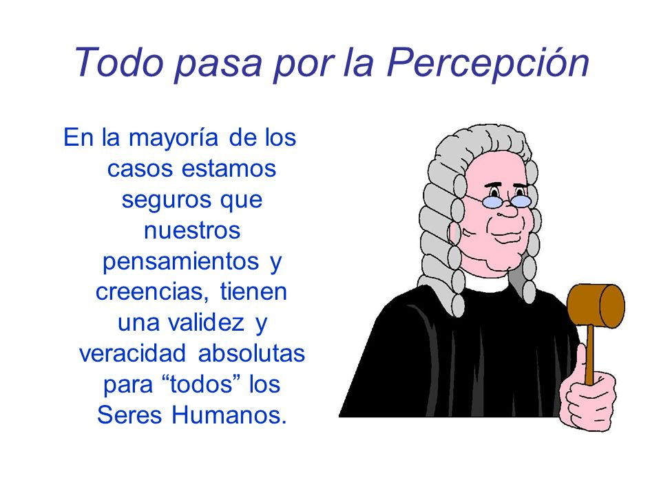 Todo pasa por la Percepción En la mayoría de los casos estamos seguros que nuestros pensamientos y creencias, tienen una validez y veracidad absolutas