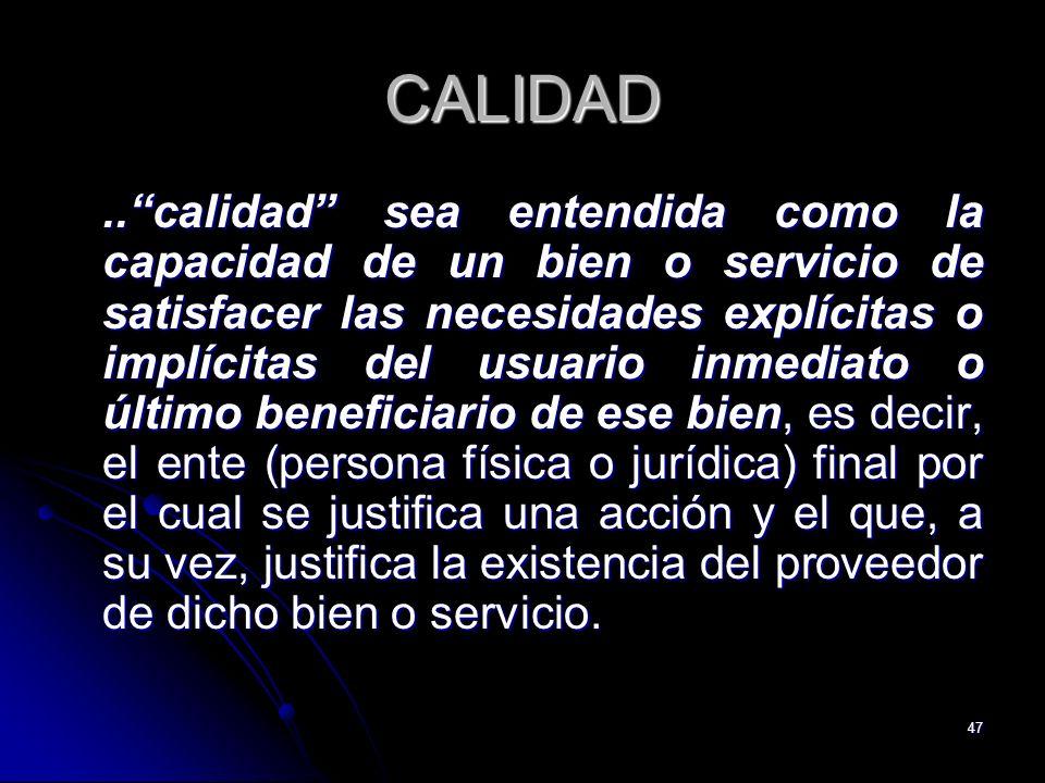 47 CALIDAD..calidad sea entendida como la capacidad de un bien o servicio de satisfacer las necesidades explícitas o implícitas del usuario inmediato