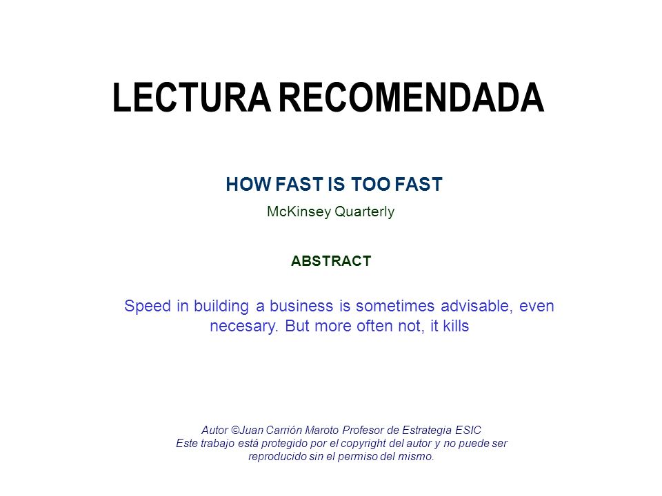LECTURA RECOMENDADA McKinsey Quarterly ABSTRACT HOW FAST IS TOO FAST Speed in building a business is sometimes advisable, even necesary. But more ofte