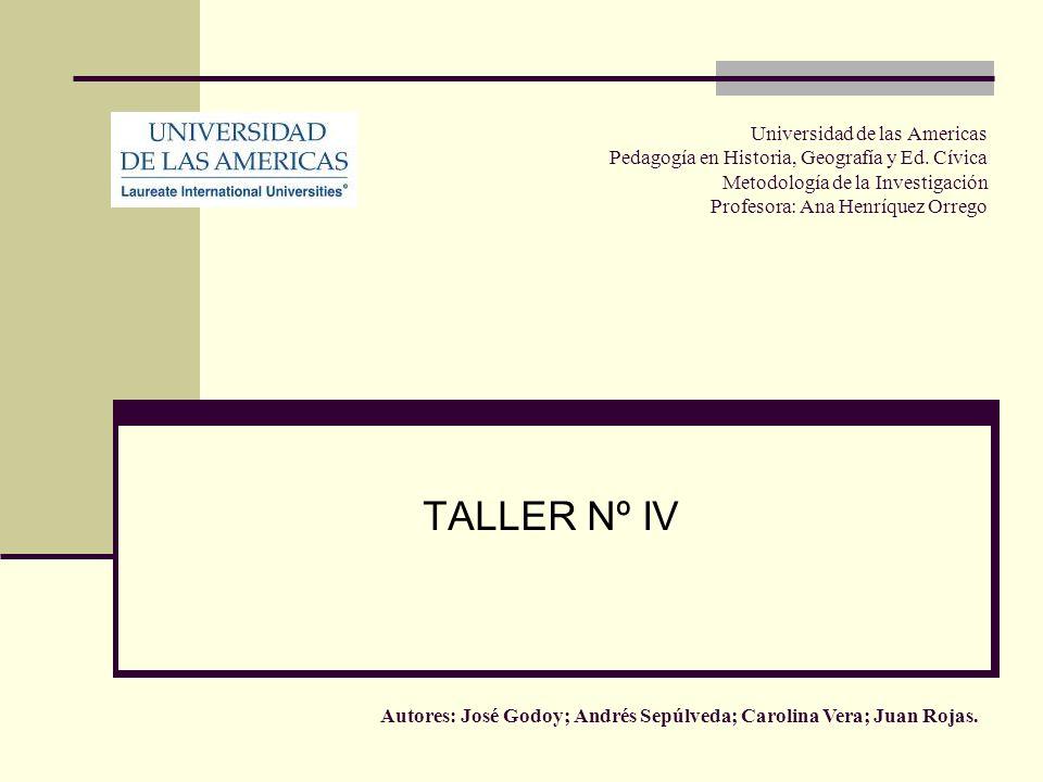 Universidad de las Americas Pedagogía en Historia, Geografía y Ed. Cívica Metodología de la Investigación Profesora: Ana Henríquez Orrego TALLER Nº IV