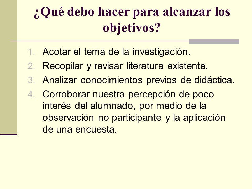 ¿Qué debo hacer para alcanzar los objetivos? 1. Acotar el tema de la investigación. 2. Recopilar y revisar literatura existente. 3. Analizar conocimie