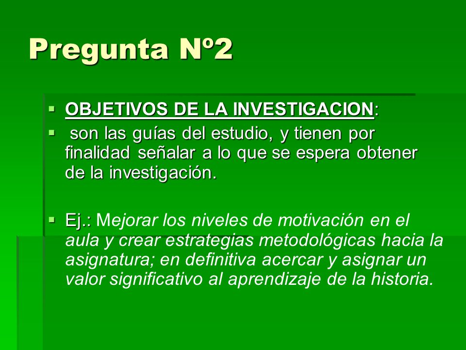 Pregunta Nº2 OBJETIVOS DE LA INVESTIGACION: OBJETIVOS DE LA INVESTIGACION: son las guías del estudio, y tienen por finalidad señalar a lo que se espera obtener de la investigación.