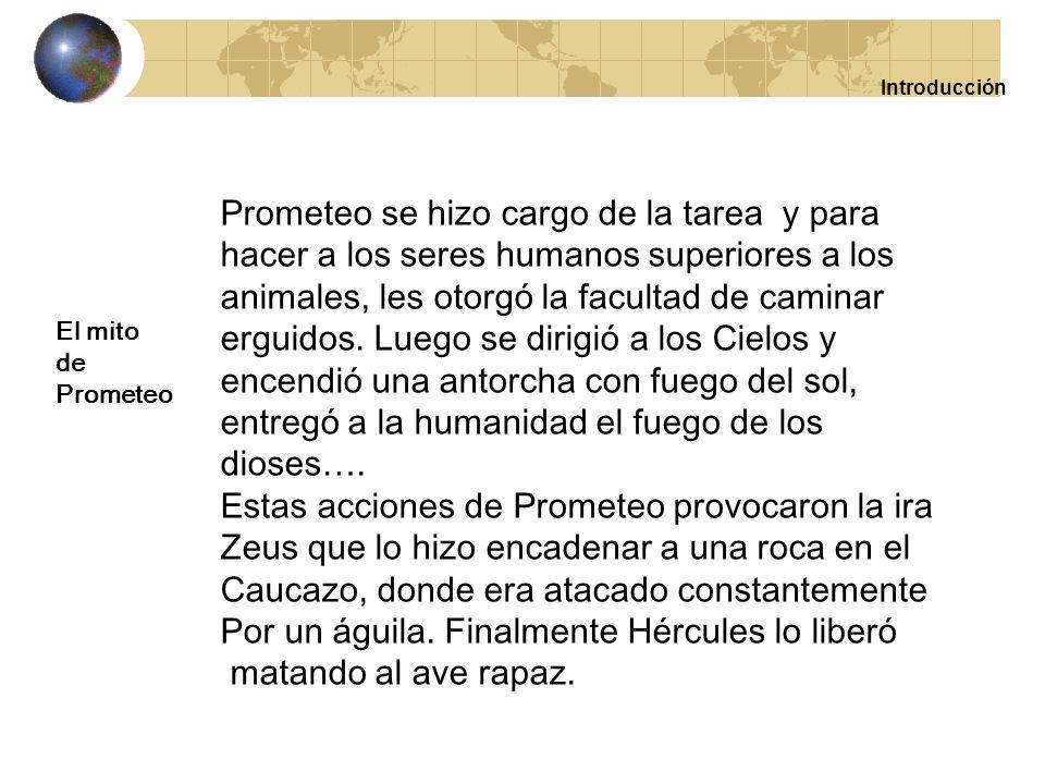 Introducción Prometeo y su hermano Epimeteo recibieron el encargo de crear la humanidad y de proveer a los seres humanos y a los animales de los recur