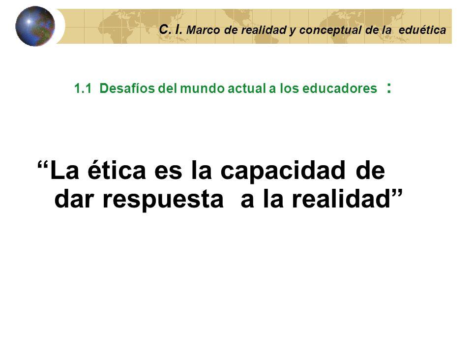 C. I. Marco de realidad y conceptual de la ética Capítulo I: Desafíos éticos del presente y marco teórico de la ética 1.1 Desafíos éticos que interpel