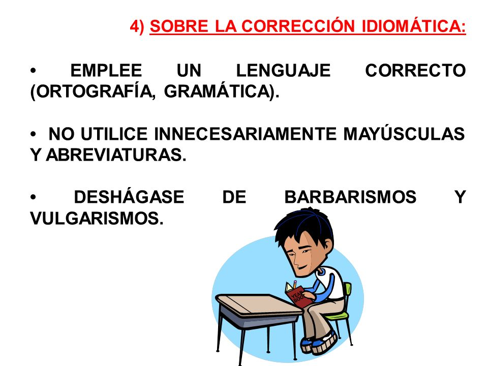 EMPLEE UN LENGUAJE CORRECTO (ORTOGRAFÍA, GRAMÁTICA). NO UTILICE INNECESARIAMENTE MAYÚSCULAS Y ABREVIATURAS. DESHÁGASE DE BARBARISMOS Y VULGARISMOS. 4)