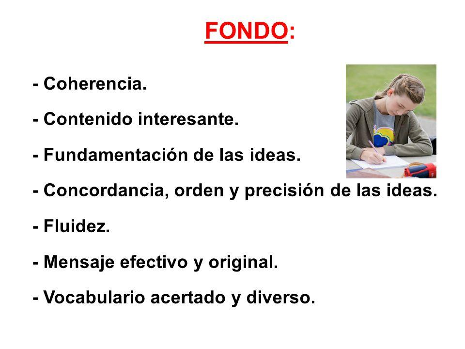 FONDO: - Coherencia. - Contenido interesante. - Fundamentación de las ideas. - Concordancia, orden y precisión de las ideas. - Fluidez. - Mensaje efec