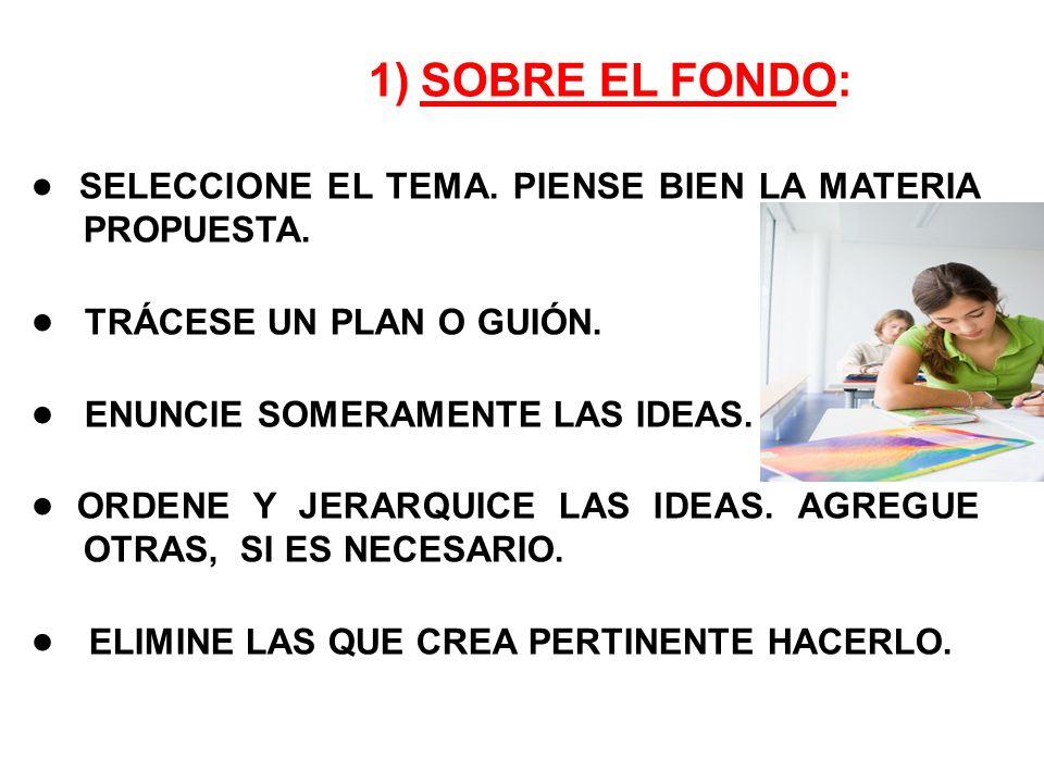 1)SOBRE EL FONDO: SELECCIONE EL TEMA. PIENSE BIEN LA MATERIA PROPUESTA. TRÁCESE UN PLAN O GUIÓN. ENUNCIE SOMERAMENTE LAS IDEAS. ORDENE Y JERARQUICE LA