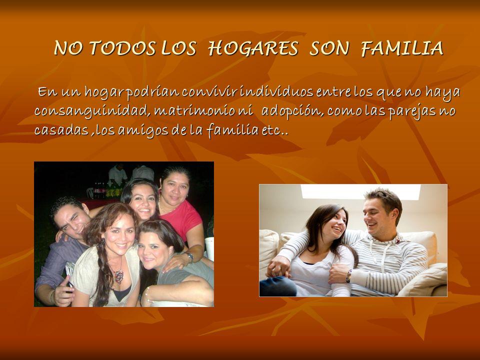 NO TODOS LOS HOGARES SON FAMILIA NO TODOS LOS HOGARES SON FAMILIA En un hogar podrían convivir individuos entre los que no haya consanguinidad, matrim