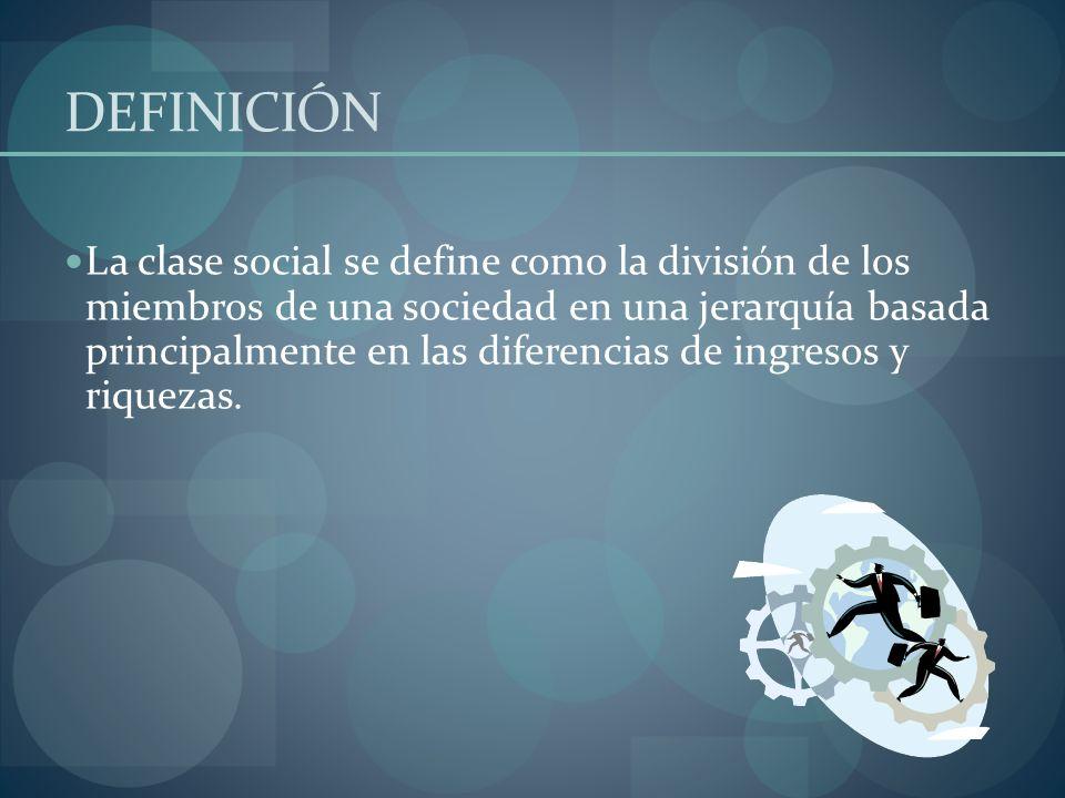 DEFINICIÓN La clase social se define como la división de los miembros de una sociedad en una jerarquía basada principalmente en las diferencias de ing