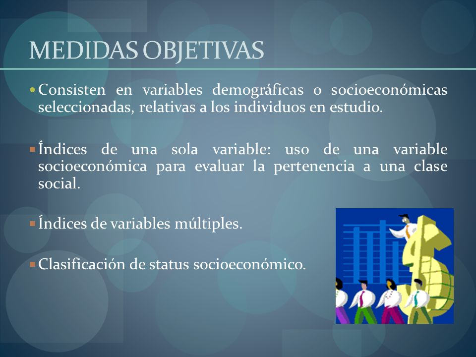 MEDIDAS OBJETIVAS Consisten en variables demográficas o socioeconómicas seleccionadas, relativas a los individuos en estudio. Índices de una sola vari