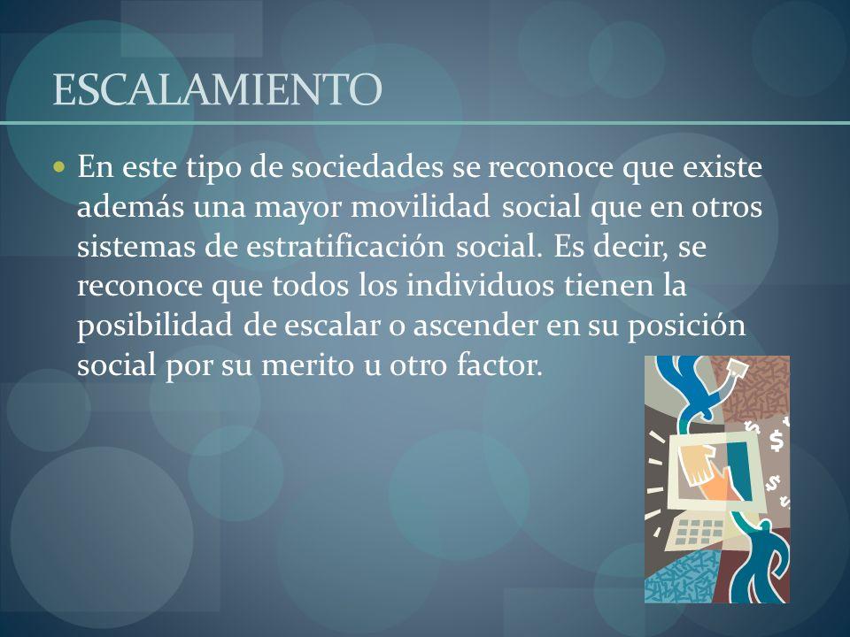 ESCALAMIENTO En este tipo de sociedades se reconoce que existe además una mayor movilidad social que en otros sistemas de estratificación social. Es d