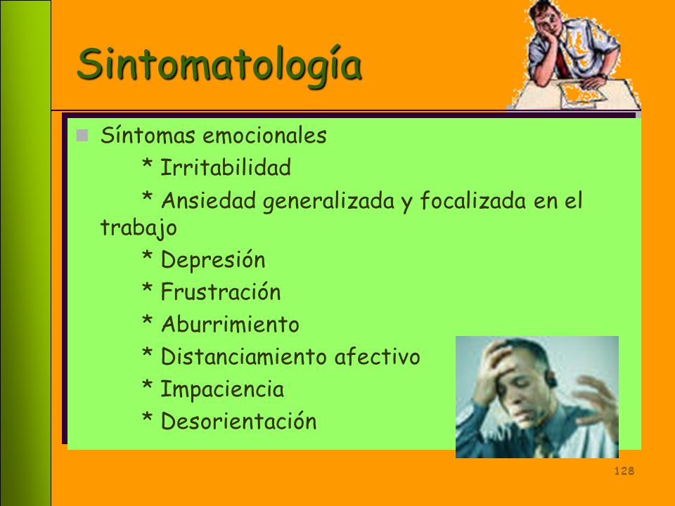 127 Sintomatología Síntomas psicosomáticos * Fatiga crónica * Dolores de cabeza, musculares y osteoarticulares * Insomnio * Pérdida de peso * Ulceras