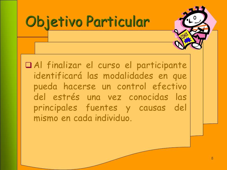 8 Objetivo Particular Al finalizar el curso el participante identificará las modalidades en que pueda hacerse un control efectivo del estrés una vez conocidas las principales fuentes y causas del mismo en cada individuo.