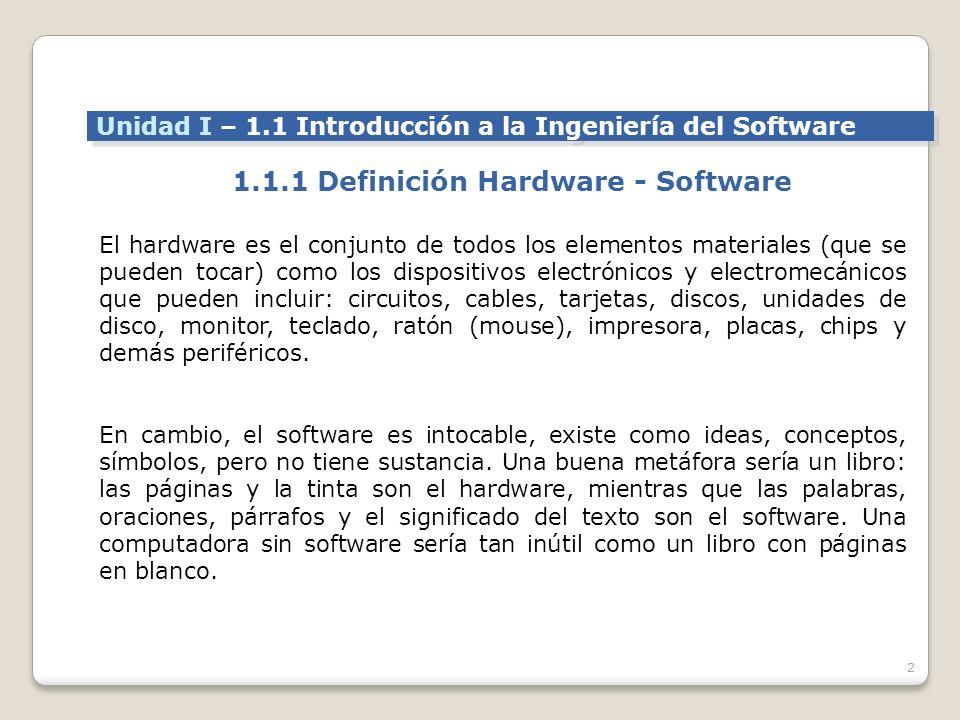 2 Unidad I – 1.1 Introducción a la Ingeniería del Software 1.1.1 Definición Hardware - Software El hardware es el conjunto de todos los elementos materiales (que se pueden tocar) como los dispositivos electrónicos y electromecánicos que pueden incluir: circuitos, cables, tarjetas, discos, unidades de disco, monitor, teclado, ratón (mouse), impresora, placas, chips y demás periféricos.