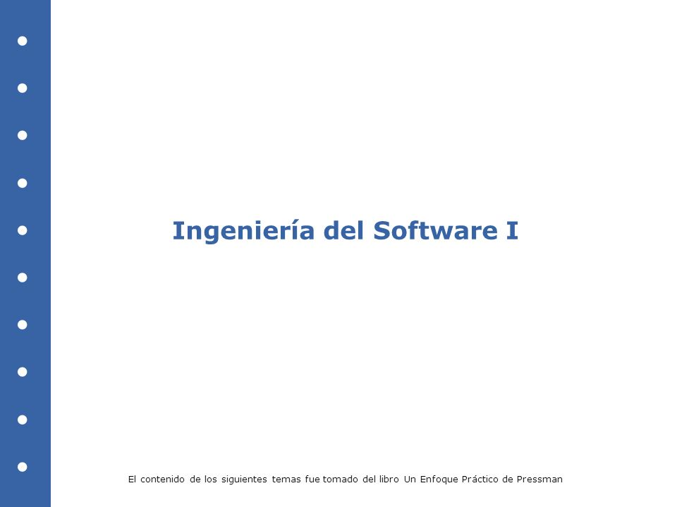 Ingeniería del Software I El contenido de los siguientes temas fue tomado del libro Un Enfoque Práctico de Pressman