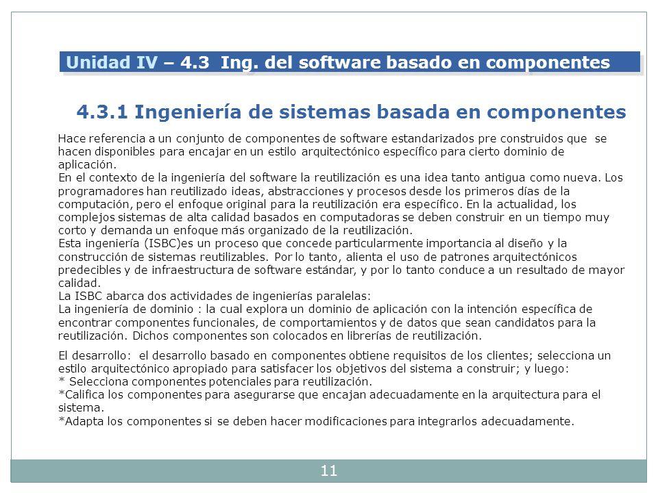11 Unidad IV – 4.3 Ing. del software basado en componentes 4.3.1 Ingeniería de sistemas basada en componentes Hace referencia a un conjunto de compone
