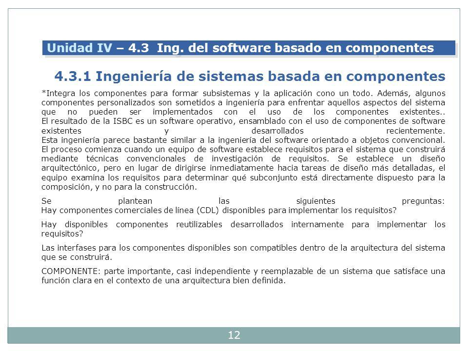 12 Unidad IV – 4.3 Ing. del software basado en componentes 4.3.1 Ingeniería de sistemas basada en componentes *Integra los componentes para formar sub